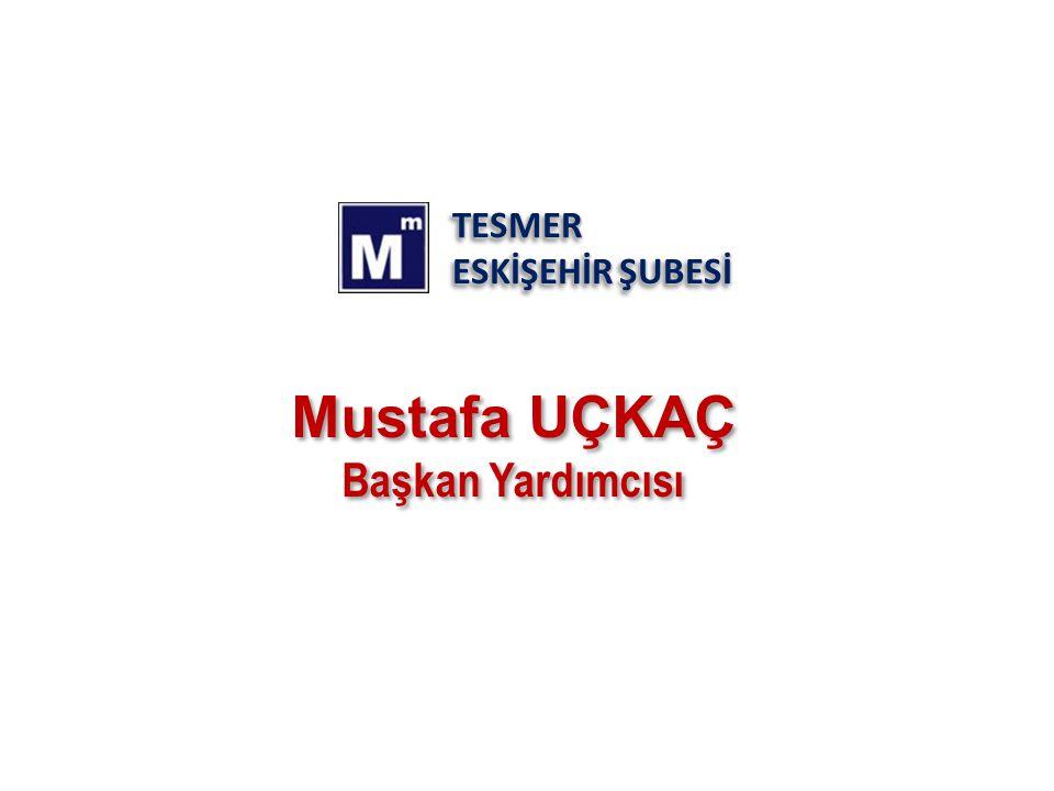 TESMER ESKİŞEHİR ŞUBESİ Mustafa UÇKAÇ Başkan Yardımcısı