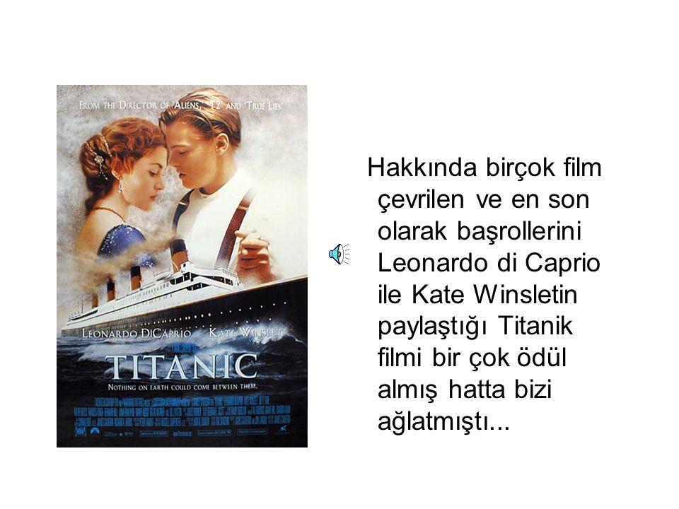 Hakkında birçok film çevrilen ve en son olarak başrollerini Leonardo di Caprio ile Kate Winsletin paylaştığı Titanik filmi bir çok ödül almış hatta bizi ağlatmıştı...