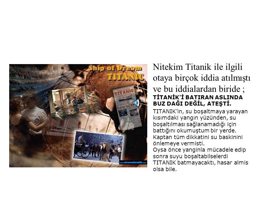 Nitekim Titanik ile ilgili otaya birçok iddia atılmıştı ve bu iddialardan biride ; TİTANİK İ BATIRAN ASLINDA BUZ DAĞI DEĞİL, ATEŞTİ.