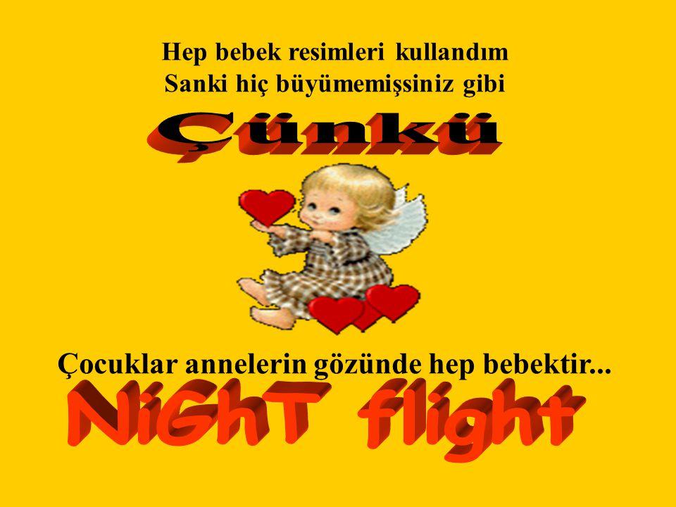 Çünkü NiGhT flight Çocuklar annelerin gözünde hep bebektir...