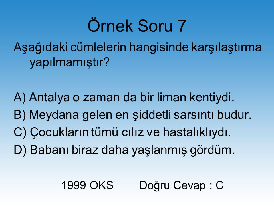 Örnek Soru 7 Aşağıdaki cümlelerin hangisinde karşılaştırma yapılmamıştır A) Antalya o zaman da bir liman kentiydi.