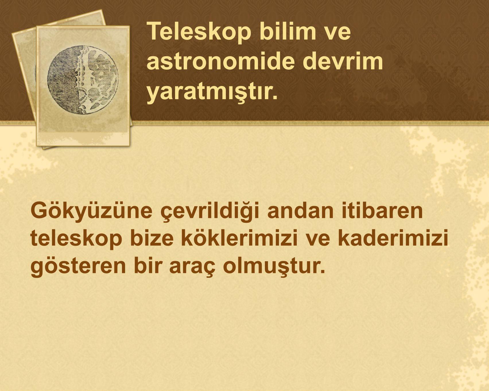 Teleskop bilim ve astronomide devrim yaratmıştır.