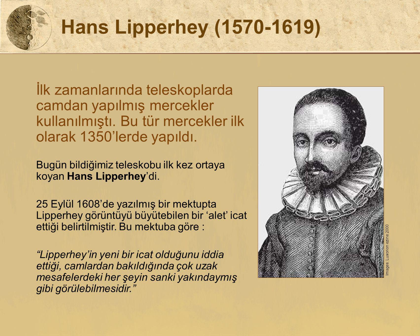 Hans Lipperhey (1570-1619) İlk zamanlarında teleskoplarda camdan yapılmış mercekler kullanılmıştı. Bu tür mercekler ilk olarak 1350'lerde yapıldı.