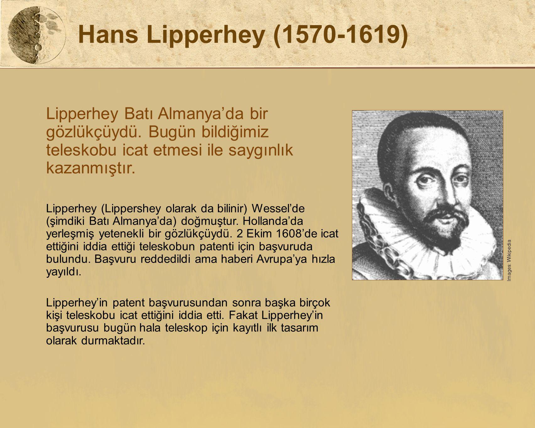 Hans Lipperhey (1570-1619) Lipperhey Batı Almanya'da bir gözlükçüydü. Bugün bildiğimiz teleskobu icat etmesi ile saygınlık kazanmıştır.