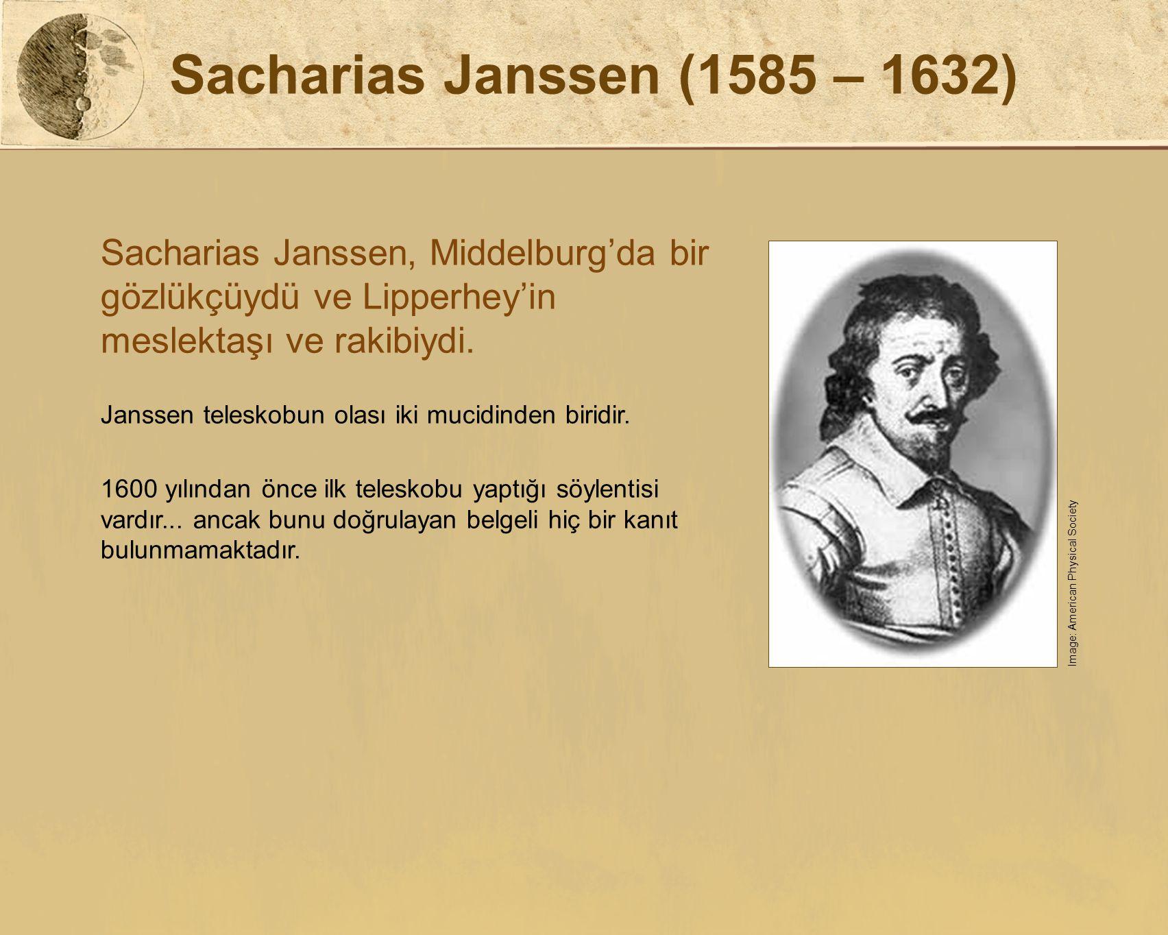 Sacharias Janssen (1585 – 1632) Sacharias Janssen, Middelburg'da bir gözlükçüydü ve Lipperhey'in meslektaşı ve rakibiydi.