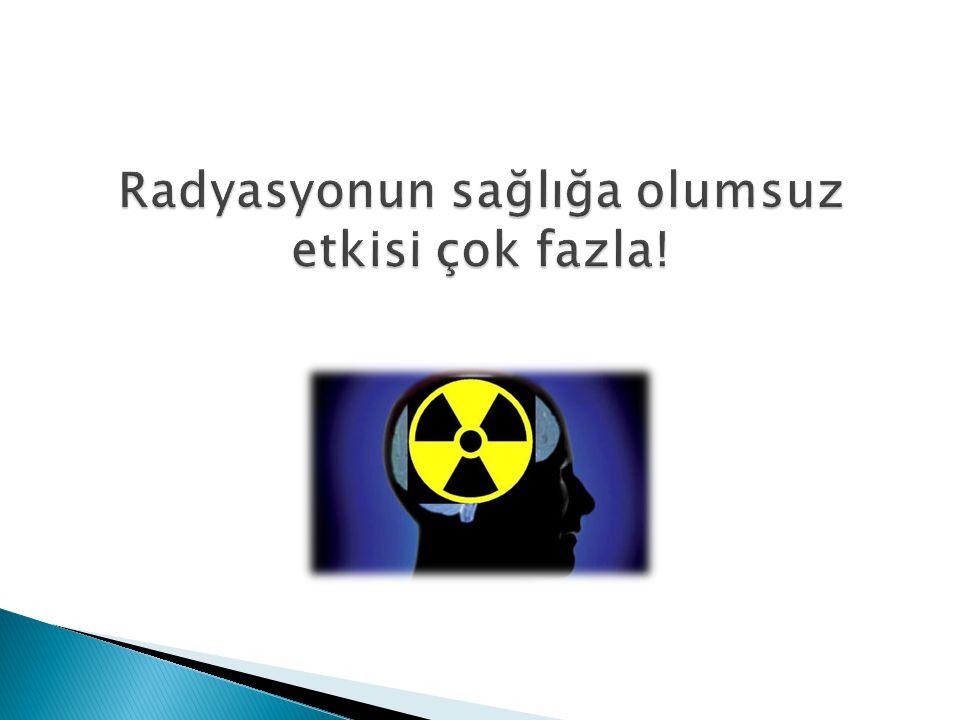 Radyasyonun sağlığa olumsuz etkisi çok fazla!