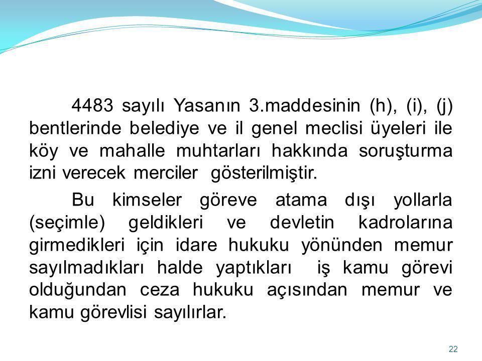 4483 sayılı Yasanın 3.maddesinin (h), (i), (j) bentlerinde belediye ve il genel meclisi üyeleri ile köy ve mahalle muhtarları hakkında soruşturma izni verecek merciler gösterilmiştir.