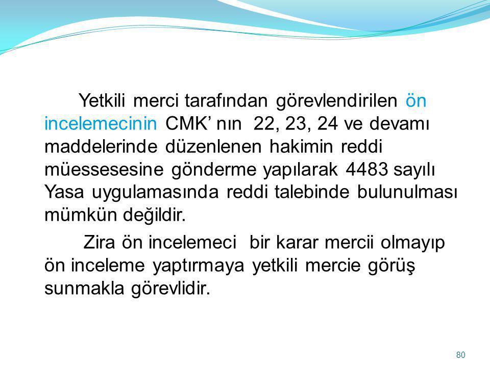 Yetkili merci tarafından görevlendirilen ön incelemecinin CMK' nın 22, 23, 24 ve devamı maddelerinde düzenlenen hakimin reddi müessesesine gönderme yapılarak 4483 sayılı Yasa uygulamasında reddi talebinde bulunulması mümkün değildir.