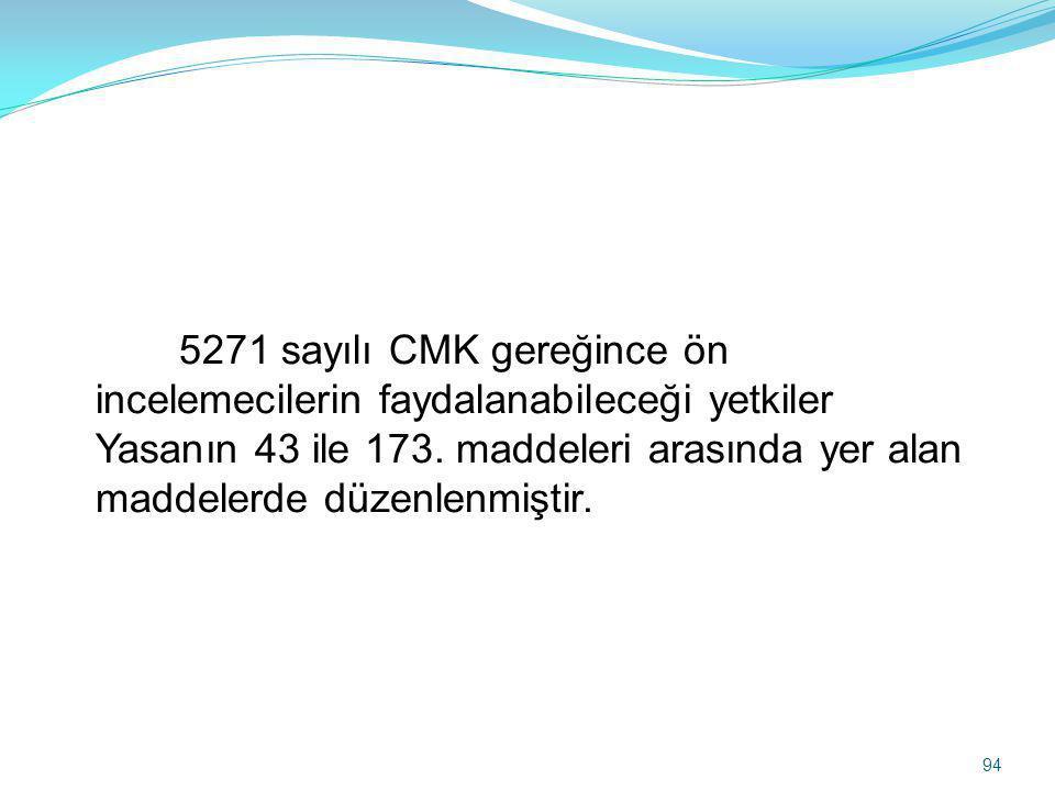 5271 sayılı CMK gereğince ön incelemecilerin faydalanabileceği yetkiler Yasanın 43 ile 173.