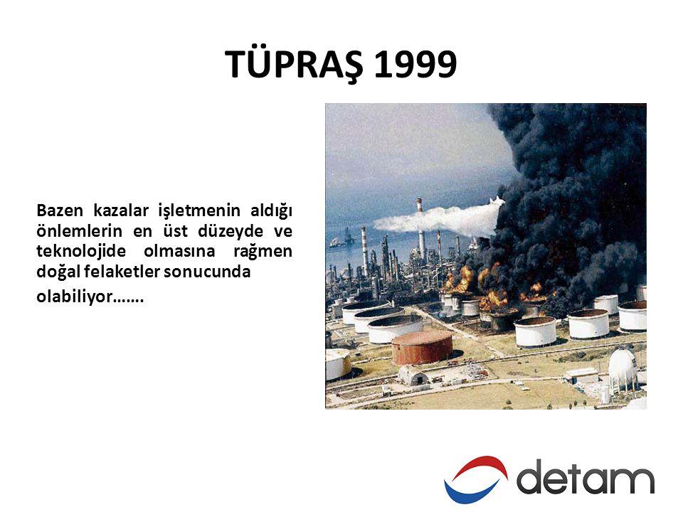 TÜPRAŞ 1999 Bazen kazalar işletmenin aldığı önlemlerin en üst düzeyde ve teknolojide olmasına rağmen doğal felaketler sonucunda olabiliyor…….