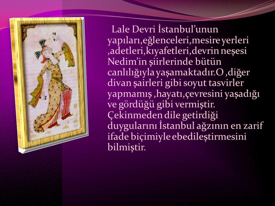 Lale Devri İstanbul'unun yapıları,eğlenceleri,mesire yerleri ,adetleri,kıyafetleri,devrin neşesi Nedim'in şiirlerinde bütün canlılığıyla yaşamaktadır.O ,diğer divan şairleri gibi soyut tasvirler yapmamış ,hayatı,çevresini yaşadığı ve gördüğü gibi vermiştir.