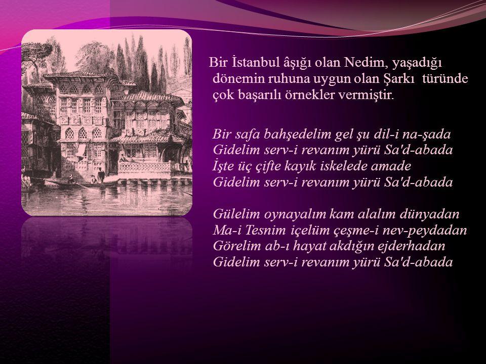 Bir İstanbul âşığı olan Nedim, yaşadığı dönemin ruhuna uygun olan Şarkı türünde çok başarılı örnekler vermiştir.