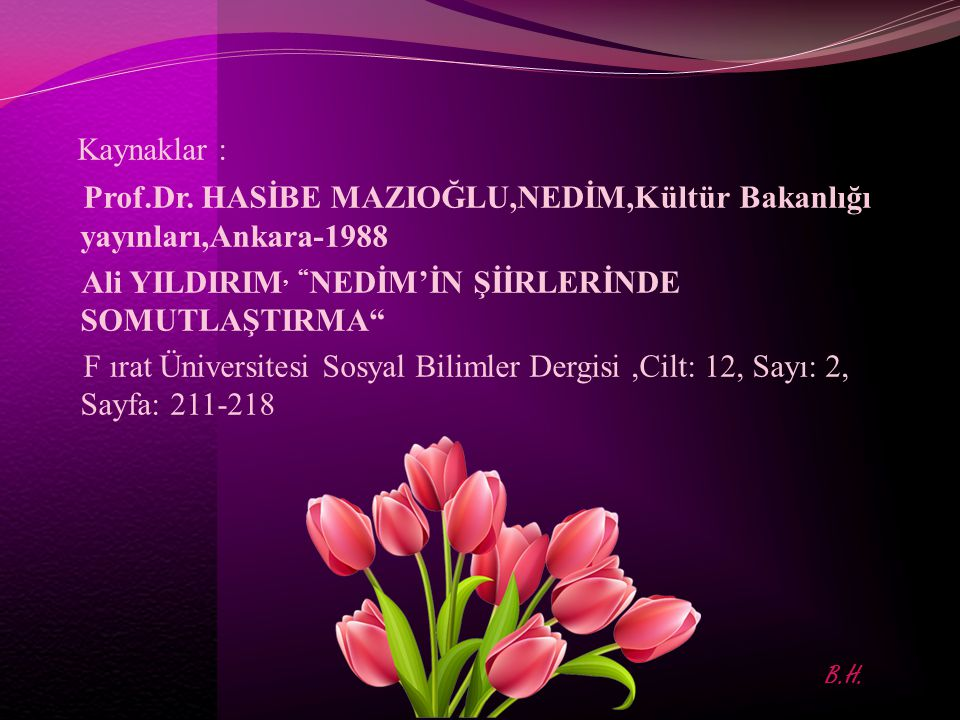 Kaynaklar : Prof.Dr. HASİBE MAZIOĞLU,NEDİM,Kültür Bakanlığı yayınları,Ankara-1988. Ali YILDIRIM, NEDİM'İN ŞİİRLERİNDE SOMUTLAŞTIRMA