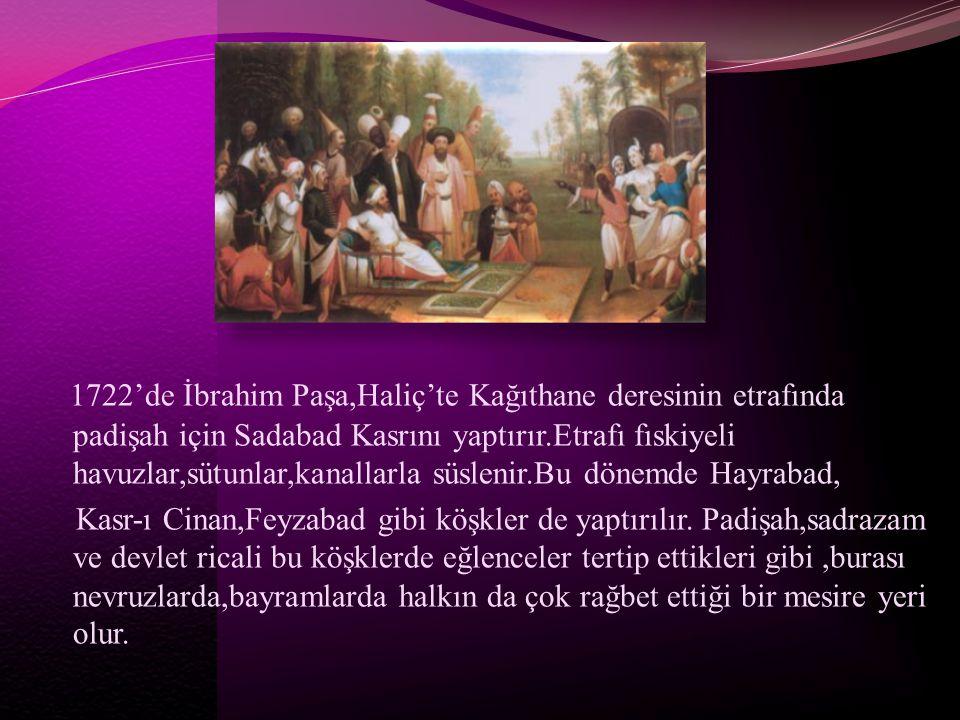 1722'de İbrahim Paşa,Haliç'te Kağıthane deresinin etrafında padişah için Sadabad Kasrını yaptırır.Etrafı fıskiyeli havuzlar,sütunlar,kanallarla süslenir.Bu dönemde Hayrabad,