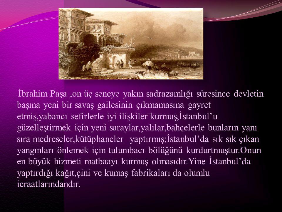 İbrahim Paşa ,on üç seneye yakın sadrazamlığı süresince devletin başına yeni bir savaş gailesinin çıkmamasına gayret etmiş,yabancı sefirlerle iyi ilişkiler kurmuş,İstanbul'u güzelleştirmek için yeni saraylar,yalılar,bahçelerle bunların yanı sıra medreseler,kütüphaneler yaptırmış;İstanbul'da sık sık çıkan yangınları önlemek için tulumbacı bölüğünü kurdurtmuştur.Onun en büyük hizmeti matbaayı kurmuş olmasıdır.Yine İstanbul'da yaptırdığı kağıt,çini ve kumaş fabrikaları da olumlu icraatlarındandır.