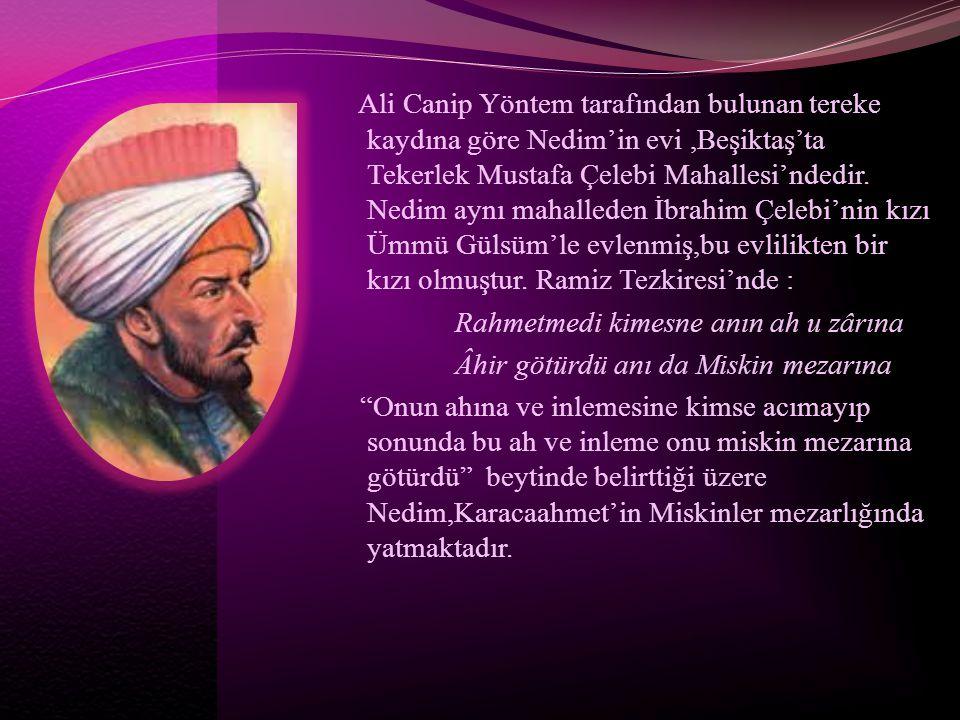 Ali Canip Yöntem tarafından bulunan tereke kaydına göre Nedim'in evi ,Beşiktaş'ta Tekerlek Mustafa Çelebi Mahallesi'ndedir.
