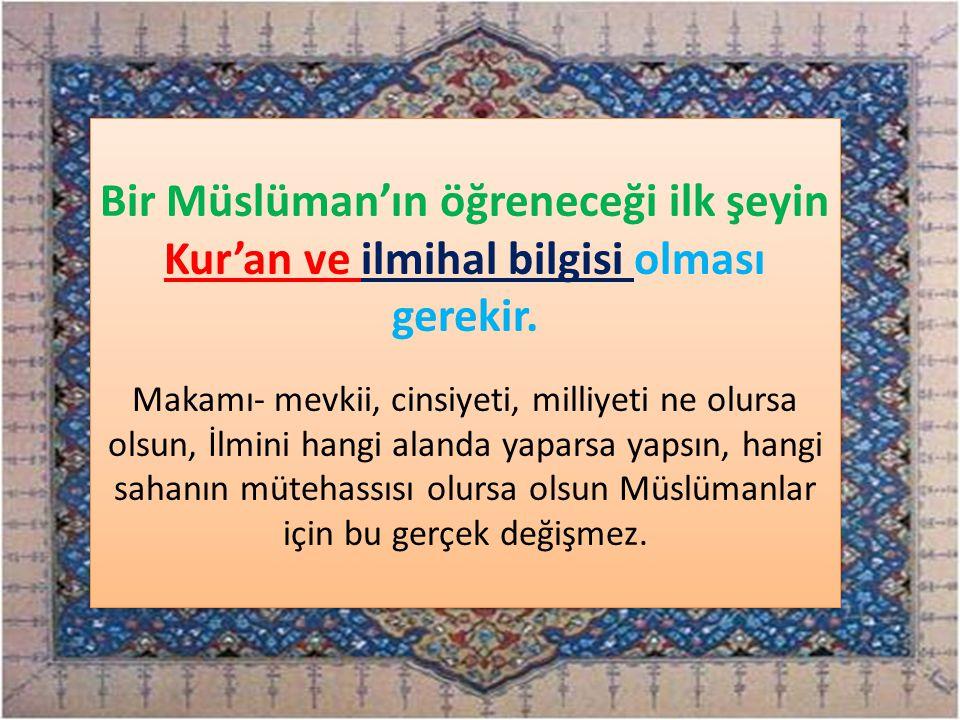 Bir Müslüman'ın öğreneceği ilk şeyin Kur'an ve ilmihal bilgisi olması gerekir.