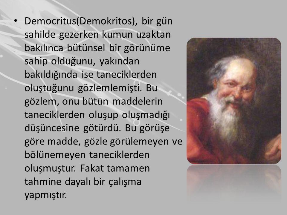 Democritus(Demokritos), bir gün sahilde gezerken kumun uzaktan bakılınca bütünsel bir görünüme sahip olduğunu, yakından bakıldığında ise taneciklerden oluştuğunu gözlemlemişti.