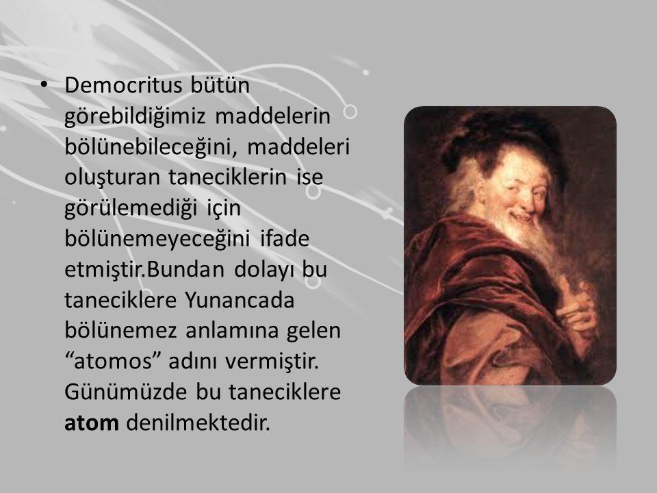 Democritus bütün görebildiğimiz maddelerin bölünebileceğini, maddeleri oluşturan taneciklerin ise görülemediği için bölünemeyeceğini ifade etmiştir.Bundan dolayı bu taneciklere Yunancada bölünemez anlamına gelen atomos adını vermiştir.