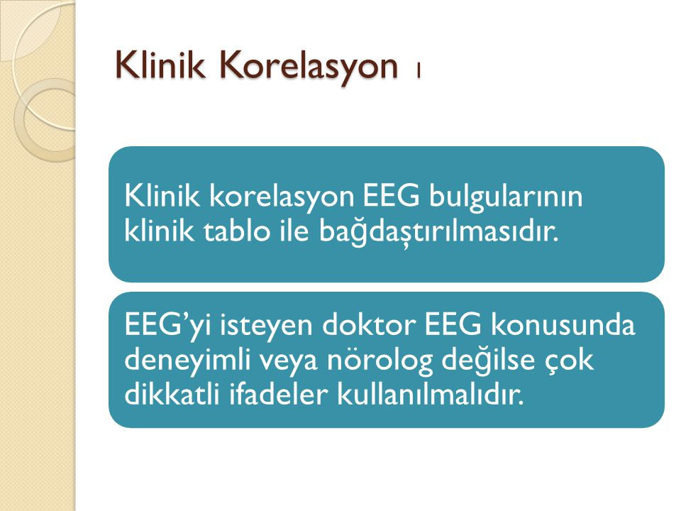 Klinik Korelasyon 1 Klinik korelasyon EEG bulgularının klinik tablo ile bağdaştırılmasıdır.