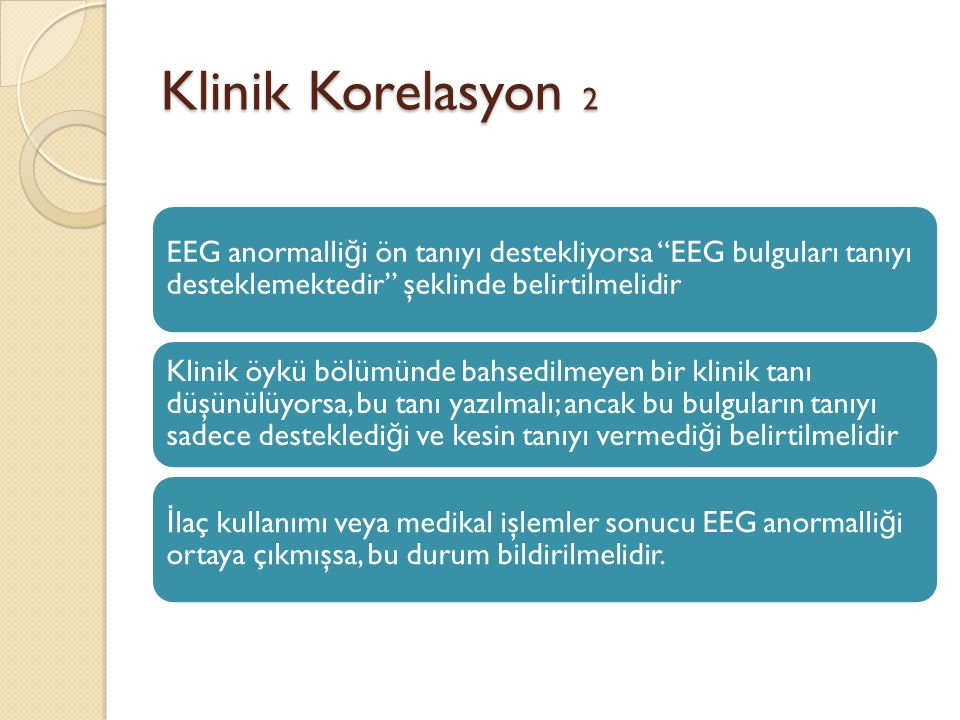 Klinik Korelasyon 2 EEG anormalliği ön tanıyı destekliyorsa EEG bulguları tanıyı desteklemektedir şeklinde belirtilmelidir.