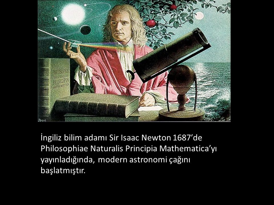İngiliz bilim adamı Sir Isaac Newton 1687′de Philosophiae Naturalis Principia Mathematica'yı yayınladığında, modern astronomi çağını başlatmıştır.
