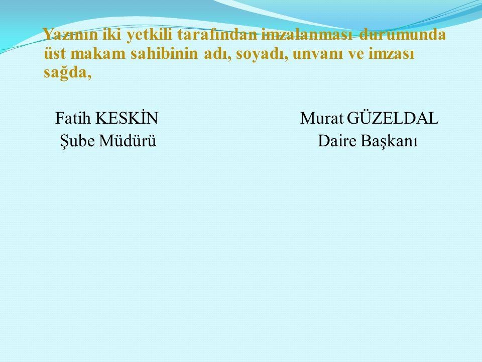Yazının iki yetkili tarafından imzalanması durumunda üst makam sahibinin adı, soyadı, unvanı ve imzası sağda, Fatih KESKİN Murat GÜZELDAL Şube Müdürü Daire Başkanı