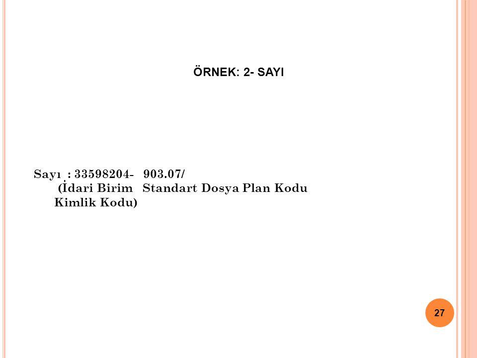 Sayı : 33598204- 903.07/ (İdari Birim Standart Dosya Plan Kodu Kimlik Kodu) ÖRNEK: 2- SAYI