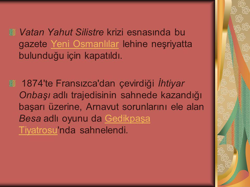 Vatan Yahut Silistre krizi esnasında bu gazete Yeni Osmanlılar lehine neşriyatta bulunduğu için kapatıldı.
