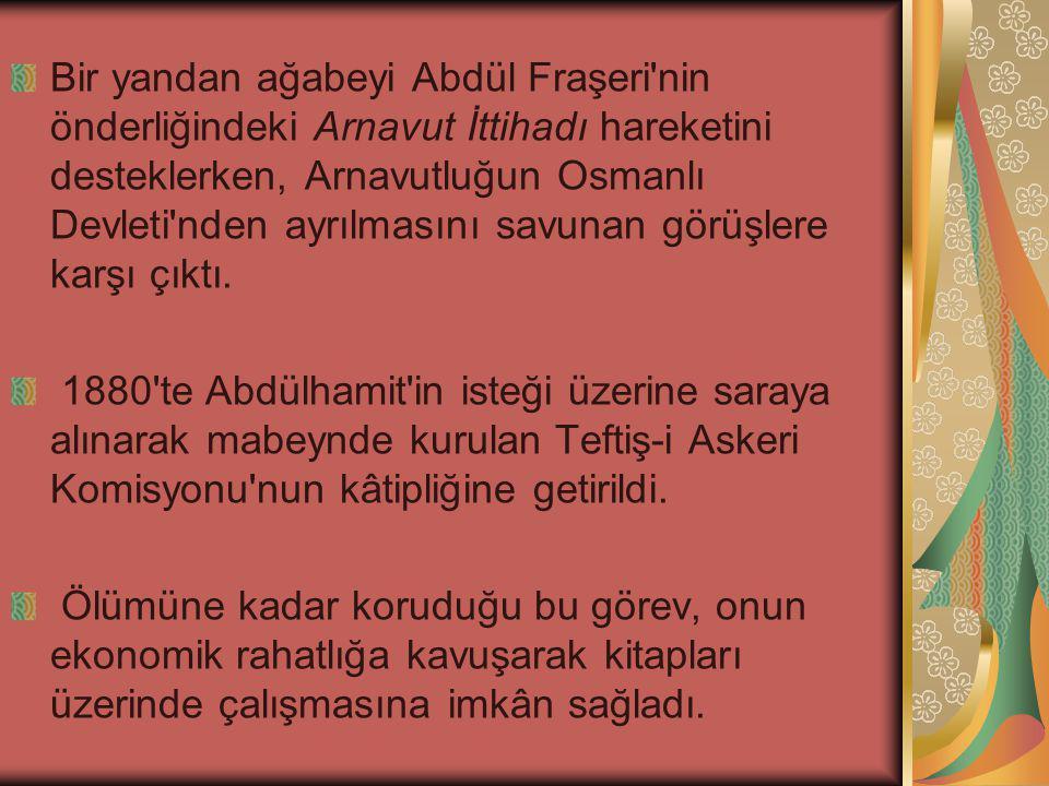 Bir yandan ağabeyi Abdül Fraşeri nin önderliğindeki Arnavut İttihadı hareketini desteklerken, Arnavutluğun Osmanlı Devleti nden ayrılmasını savunan görüşlere karşı çıktı.