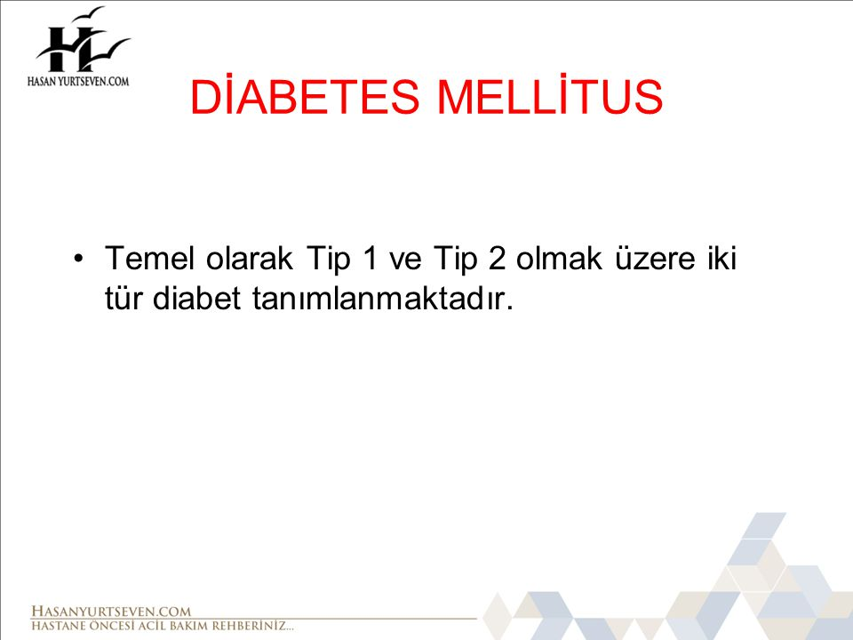 DİABETES MELLİTUS Temel olarak Tip 1 ve Tip 2 olmak üzere iki tür diabet tanımlanmaktadır.