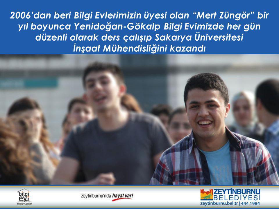 2006'dan beri Bilgi Evlerimizin üyesi olan Mert Züngör bir yıl boyunca Yenidoğan-Gökalp Bilgi Evimizde her gün düzenli olarak ders çalışıp Sakarya Üniversitesi İnşaat Mühendisliğini kazandı