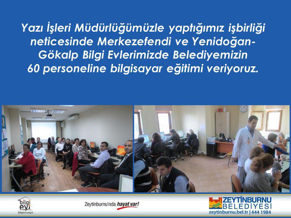 Yazı İşleri Müdürlüğümüzle yaptığımız işbirliği neticesinde Merkezefendi ve Yenidoğan-Gökalp Bilgi Evlerimizde Belediyemizin 60 personeline bilgisayar eğitimi veriyoruz.