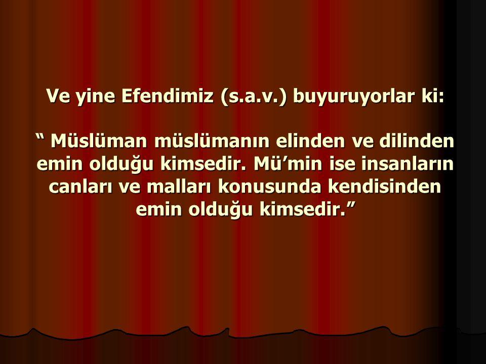 Ve yine Efendimiz (s.a.v.) buyuruyorlar ki: Müslüman müslümanın elinden ve dilinden emin olduğu kimsedir.