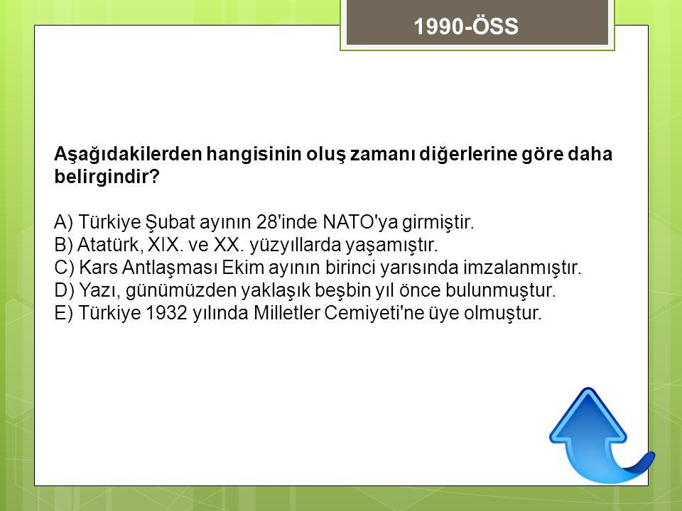 1990-ÖSS Aşağıdakilerden hangisinin oluş zamanı diğerlerine göre daha belirgindir A) Türkiye Şubat ayının 28 inde NATO ya girmiştir.