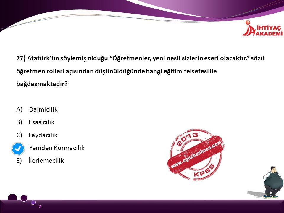 27) Atatürk'ün söylemiş olduğu Öğretmenler, yeni nesil sizlerin eseri olacaktır. sözü öğretmen rolleri açısından düşünüldüğünde hangi eğitim felsefesi ile bağdaşmaktadır