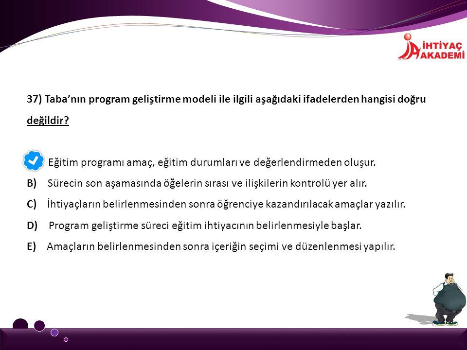 37) Taba'nın program geliştirme modeli ile ilgili aşağıdaki ifadelerden hangisi doğru değildir
