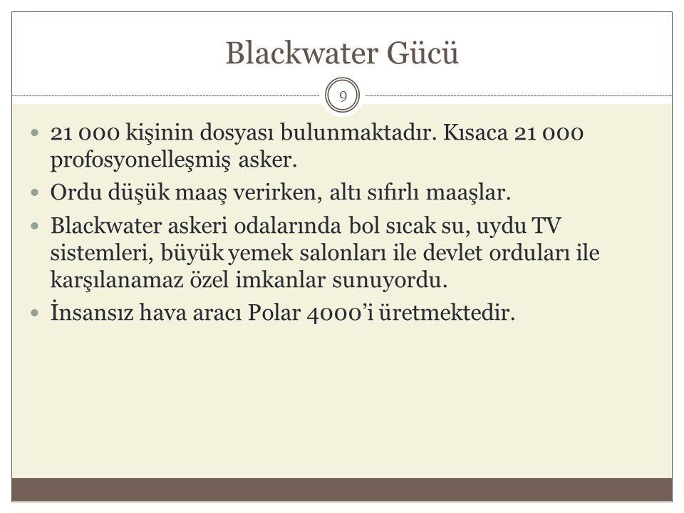 Blackwater Gücü 21 000 kişinin dosyası bulunmaktadır. Kısaca 21 000 profosyonelleşmiş asker. Ordu düşük maaş verirken, altı sıfırlı maaşlar.