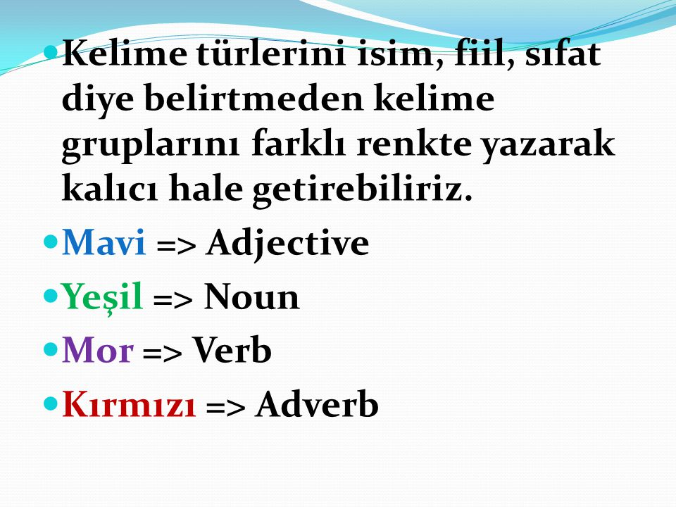 Kelime türlerini isim, fiil, sıfat diye belirtmeden kelime gruplarını farklı renkte yazarak kalıcı hale getirebiliriz.