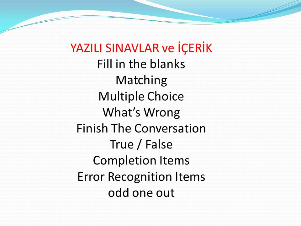 YAZILI SINAVLAR ve İÇERİK Fill in the blanks Matching Multiple Choice What's Wrong Finish The Conversation True / False Completion Items Error Recognition Items odd one out