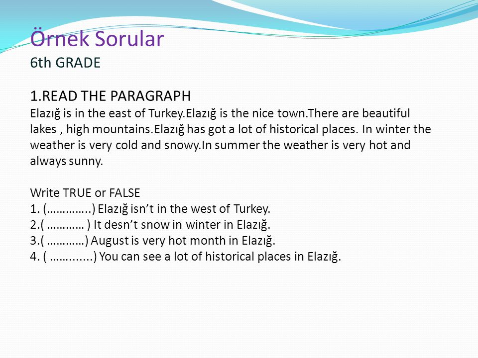 Örnek Sorular 6th GRADE 1.READ THE PARAGRAPH Elazığ is in the east of Turkey.Elazığ is the nice town.There are beautiful lakes , high mountains.Elazığ has got a lot of historical places.