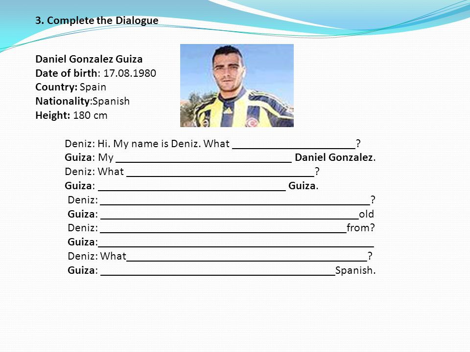 3. Complete the Dialogue Daniel Gonzalez Guiza Date of birth: 17. 08