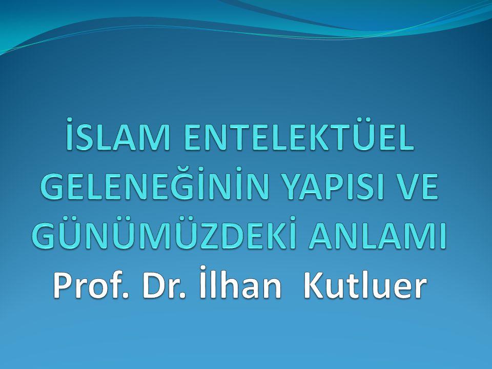 İSLAM ENTELEKTÜEL GELENEĞİNİN YAPISI VE GÜNÜMÜZDEKİ ANLAMI Prof. Dr