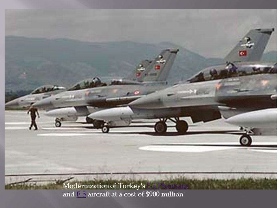 Modernization of Turkey s F-4 Phantoms and F-5 aircraft at a cost of $900 million.