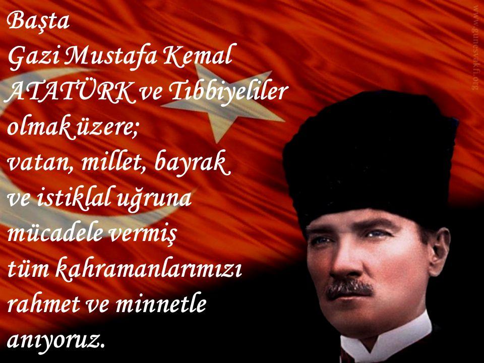 Başta Gazi Mustafa Kemal ATATÜRK ve Tıbbiyeliler olmak üzere; vatan, millet, bayrak. ve istiklal uğruna.