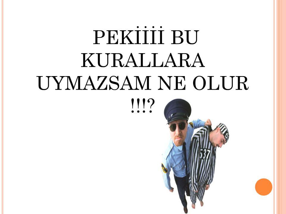 PEKİİİİ BU KURALLARA UYMAZSAM NE OLUR !!!