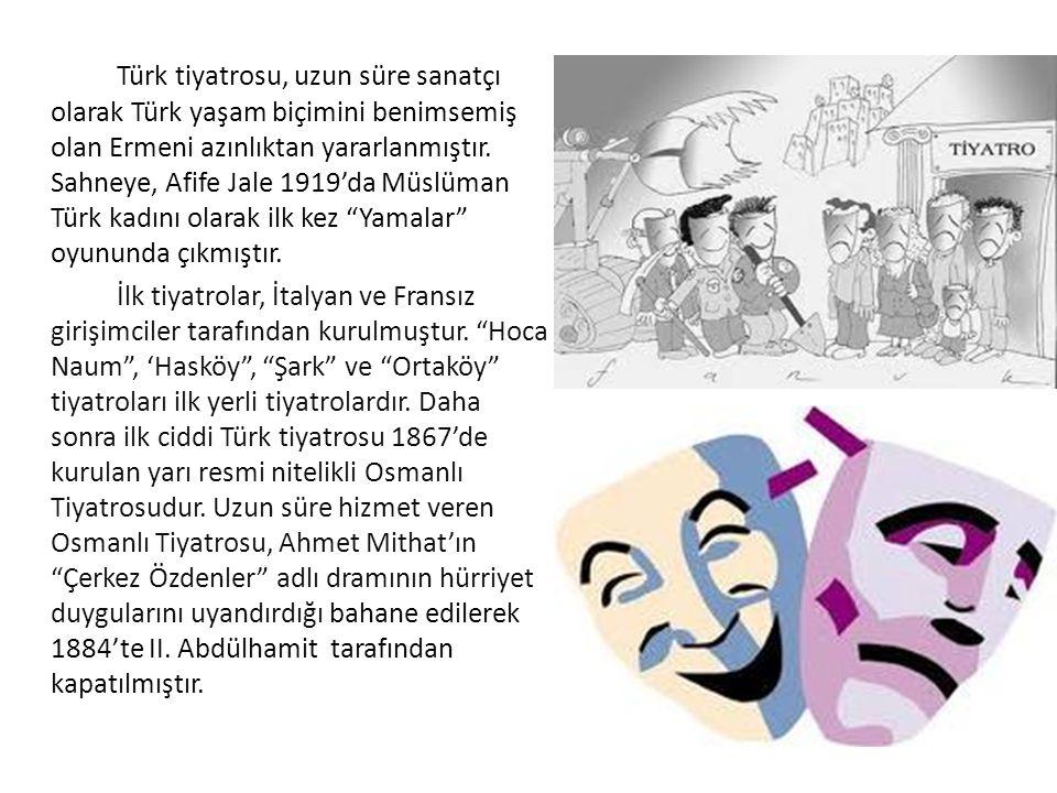 Türk tiyatrosu, uzun süre sanatçı olarak Türk yaşam biçimini benimsemiş olan Ermeni azınlıktan yararlanmıştır. Sahneye, Afife Jale 1919'da Müslüman Türk kadını olarak ilk kez Yamalar oyununda çıkmıştır.