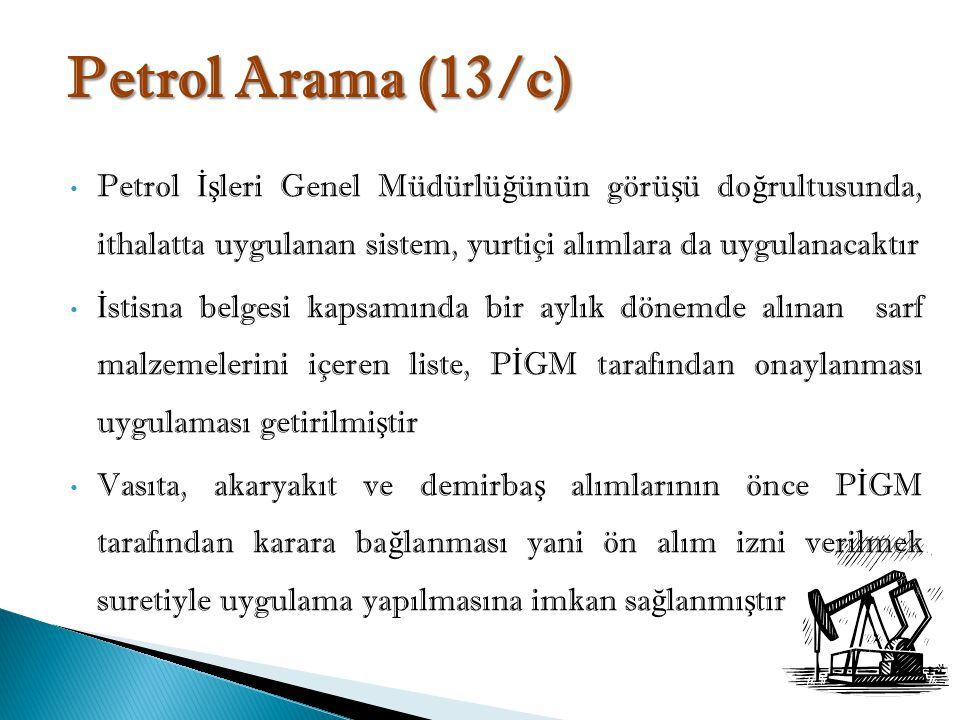 Petrol Arama (13/c) Petrol İşleri Genel Müdürlüğünün görüşü doğrultusunda, ithalatta uygulanan sistem, yurtiçi alımlara da uygulanacaktır.