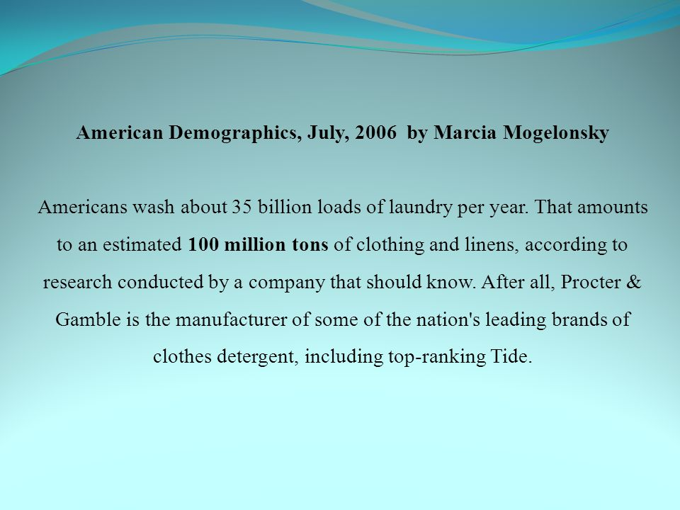 American Demographics, July, 2006 by Marcia Mogelonsky Americans wash about 35 billion loads of laundry per year.