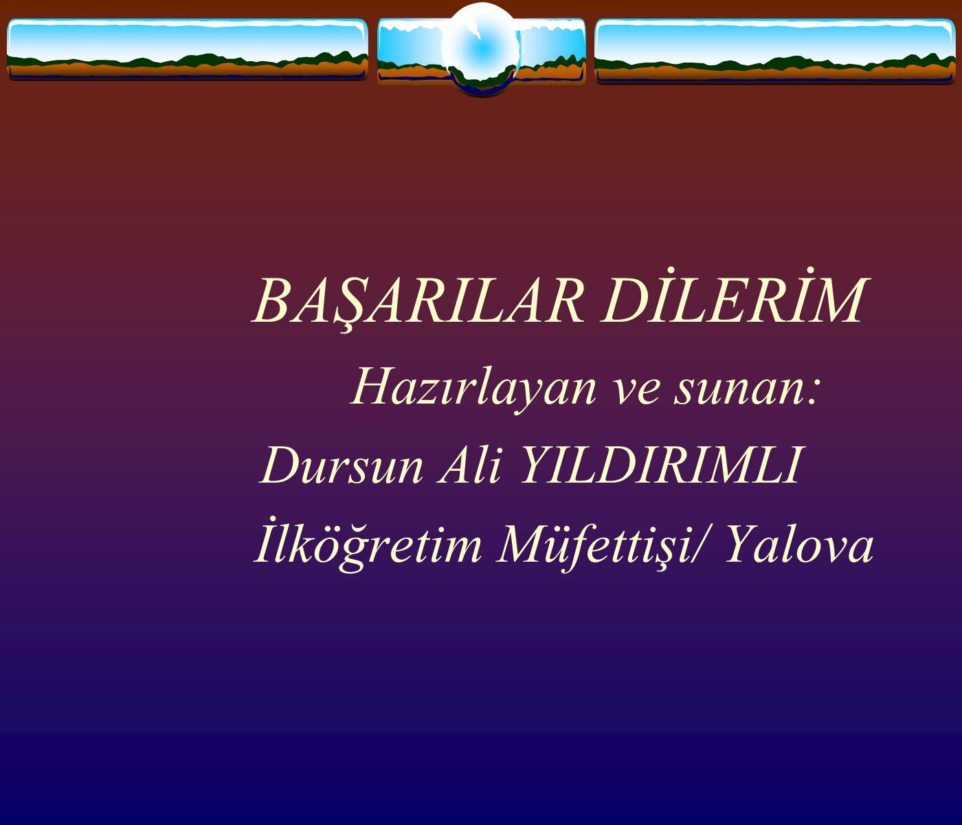 BAŞARILAR DİLERİM Dursun Ali YILDIRIMLI İlköğretim Müfettişi/ Yalova